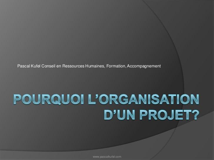 Pourquoi l'organisation d'un projet?<br />Pascal Kufel Conseil en Ressources Humaines, Formation, Accompagnement<br />www....