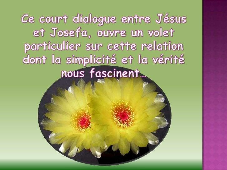 Ce court dialogue entre Jésus et Josefa, ouvre un volet particulier sur cette relation <br />dont la simplicité et la véri...
