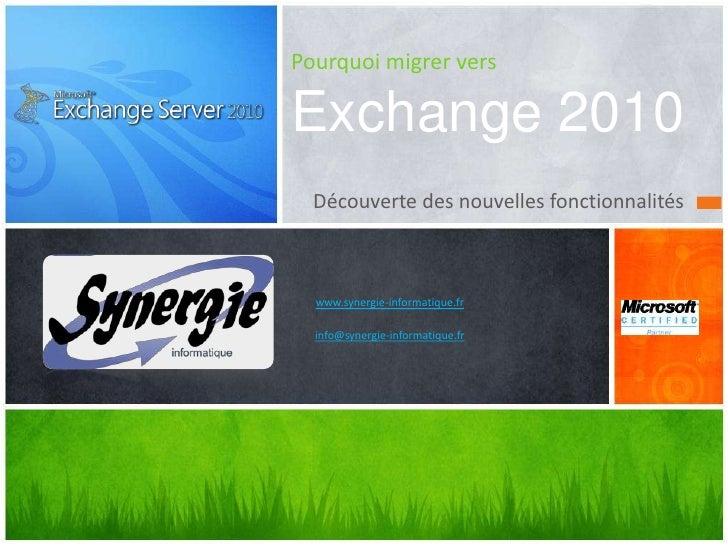 Pourquoi migrer vers Exchange2010<br />Découverte des nouvelles fonctionnalités<br />www.synergie-informatique.fr<br />in...