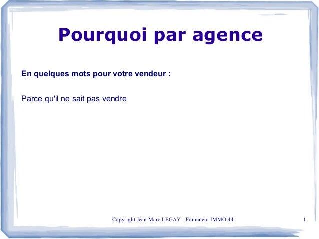 Copyright Jean-Marc LEGAY - Formateur IMMO 44 1 En quelques mots pour votre vendeur : Parce qu'il ne sait pas vendre Pourq...