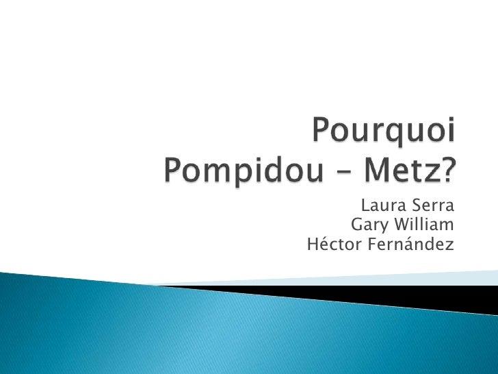PourquoiPompidou – Metz? <br />Laura Serra<br />Gary William<br />Héctor Fernández<br />
