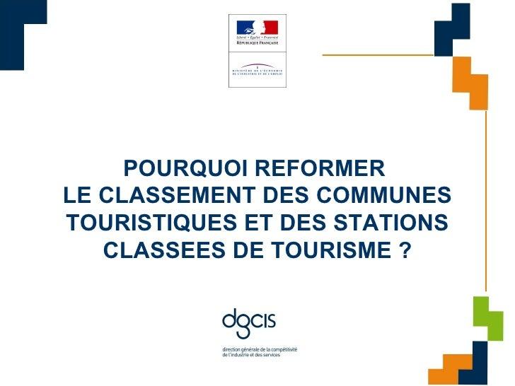 POURQUOI REFORMER LE CLASSEMENT DES COMMUNES TOURISTIQUES ET DES STATIONS    CLASSEES DE TOURISME ?