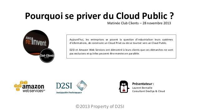 Pourquoi se priver du Cloud Public ? Matinée Club Clients – 28 novembre 2013  Aujourd'hui, les entreprises se posent la qu...