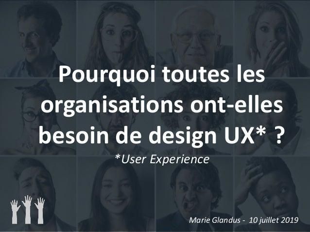 Pourquoi toutes les organisations ont-elles besoin de design UX* ? *User Experience Marie Glandus - 10 juillet 2019