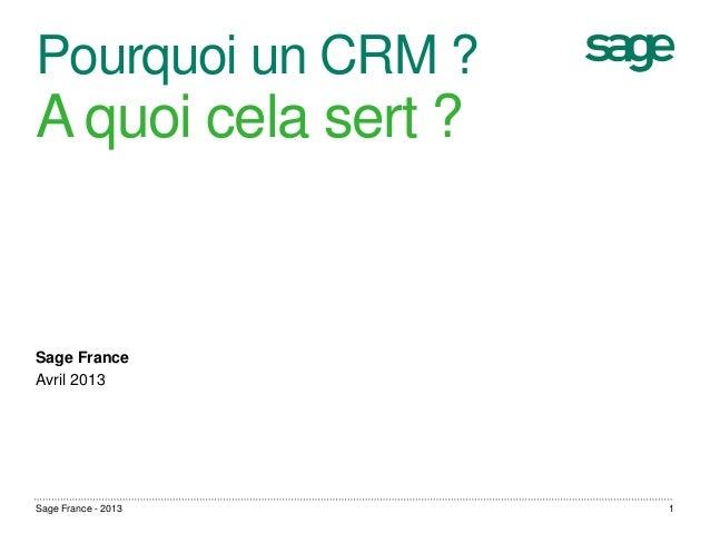 Pourquoi un CRM ?A quoi cela sert ?Sage FranceAvril 2013Sage France - 2013 1