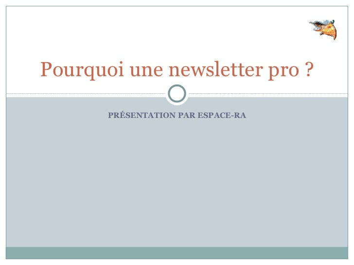 PRÉSENTATION PAR ESPACE-RA Pourquoi une newsletter pro ?