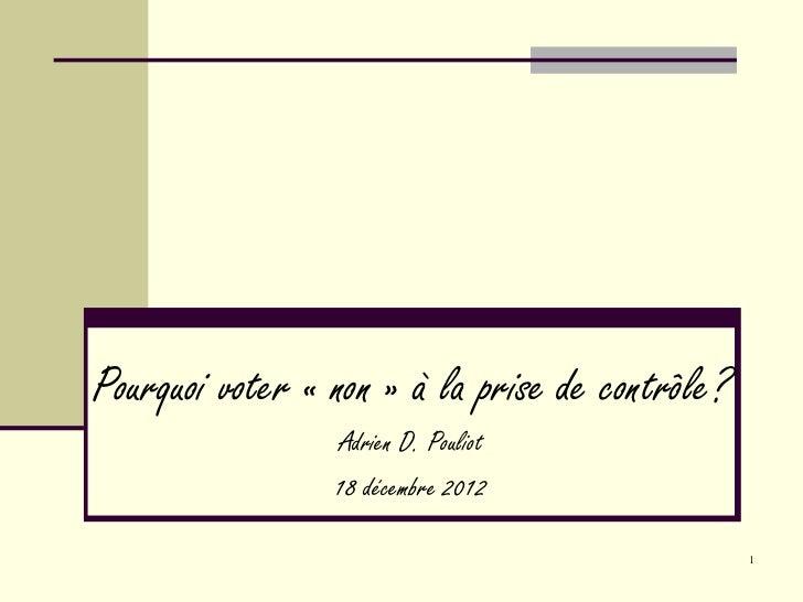 Pourquoi voter «non» à la prise de contrôle? Adrien D. Pouliot 18 décembre 2012