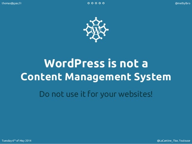 WordPress is not a Content Management System Do not use it for your websites! thomas@gasc.fr @methylbro Tuesday 6th of May...
