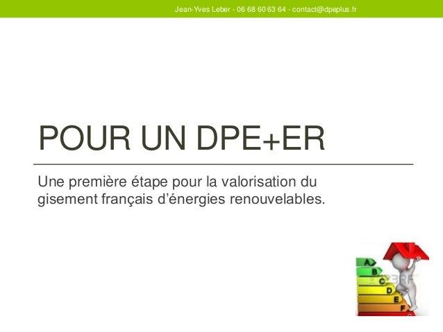 POUR UN DPE+ER Une première étape pour la valorisation du gisement français d'énergies renouvelables. Jean-Yves Leber - 06...