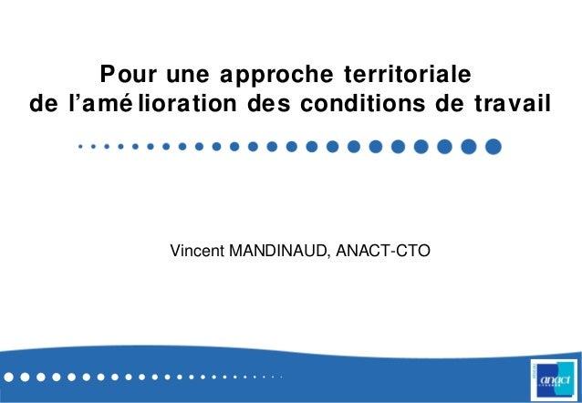 Pour une approche territorialede l'amé lioration des conditions de travailVincent MANDINAUD, ANACT-CTO