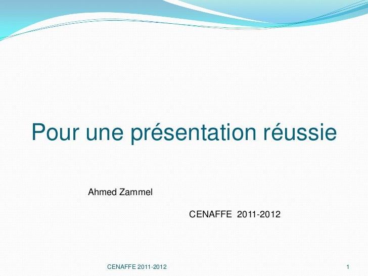 Pour une présentation réussie     Ahmed Zammel                            CENAFFE 2011-2012        CENAFFE 2011-2012      ...
