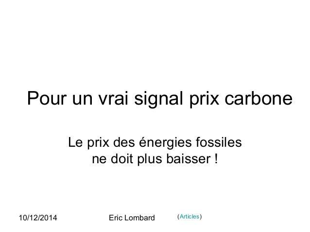 10/12/2014 Eric Lombard Pour un vrai signal prix carbone Le prix des énergies fossiles ne doit plus baisser ! (Articles)