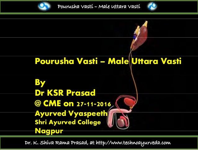 Pourusha Vasti – Male Uttara Vasti Pourusha Vasti – Male Uttara Vasti By Dr KSR PrasadDr KSR Prasad @ CME on 27-11-2016 A ...