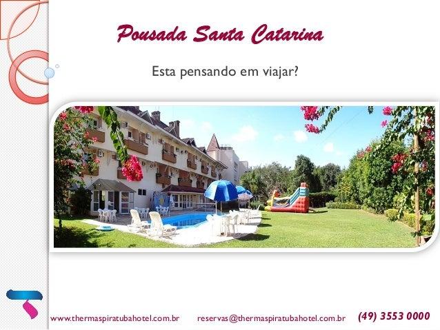 www.thermaspiratubahotel.com.br reservas@thermaspiratubahotel.com.br (49) 3553 0000 Esta pensando em viajar? Pousada Santa...