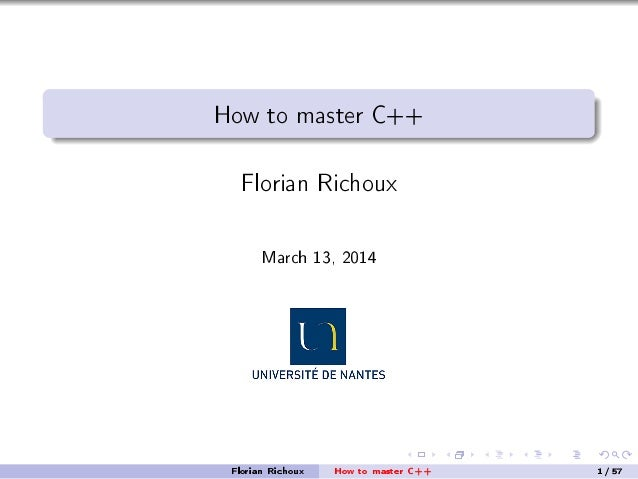 How to master C++ Florian Richoux March 13, 2014 Florian Richoux How to master C++ 1/57