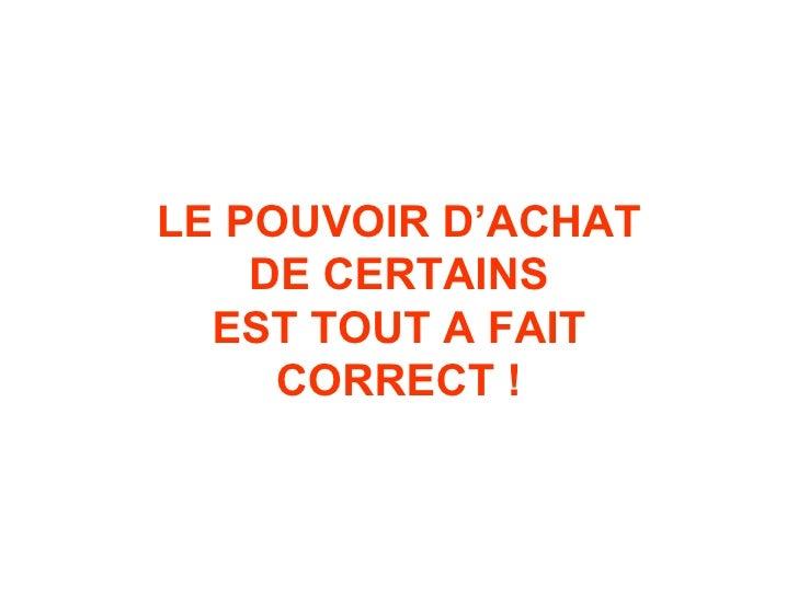 LE POUVOIR D'ACHAT DE CERTAINS EST TOUT A FAIT CORRECT !