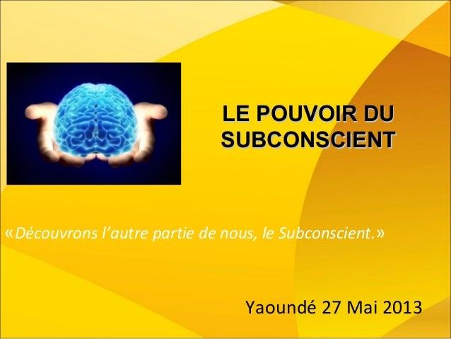 LE POUVOIR DULE POUVOIR DU SUBCONSCIENTSUBCONSCIENT «Découvrons l'autre partie de nous, le Subconscient.» Yaoundé 27 Mai 2...