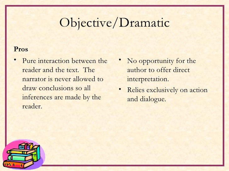 Objective/Dramatic <ul><li>Pros </li></ul><ul><li>Pure interaction between the reader and the text.  The narrator is never...