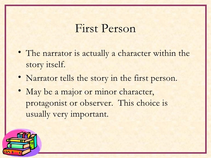 First Person <ul><li>The narrator is actually a character within the story itself. </li></ul><ul><li>Narrator tells the st...