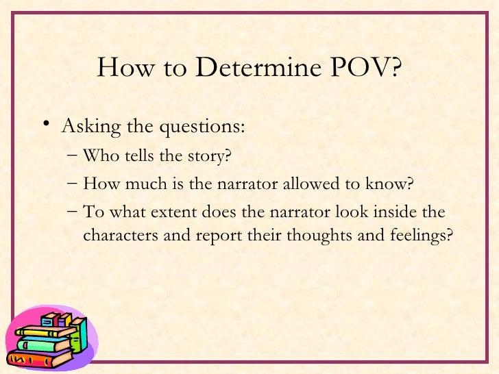 How to Determine POV? <ul><li>Asking the questions: </li></ul><ul><ul><li>Who tells the story? </li></ul></ul><ul><ul><li>...