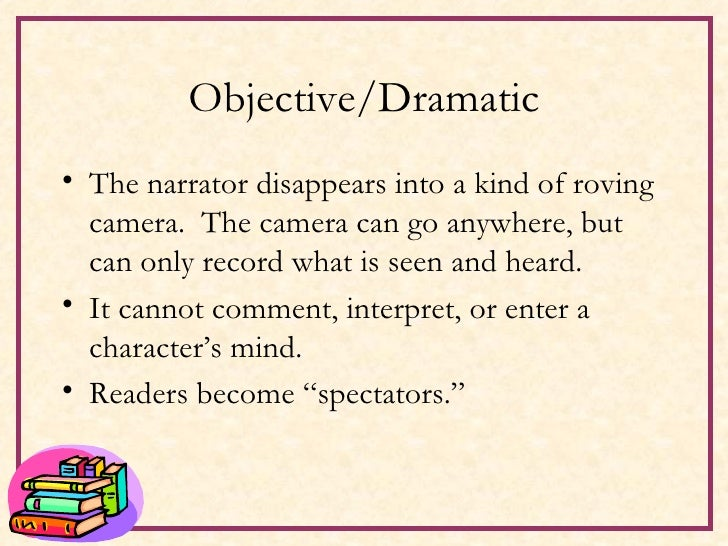 Objective/Dramatic <ul><li>The narrator disappears into a kind of roving camera.  The camera can go anywhere, but can only...