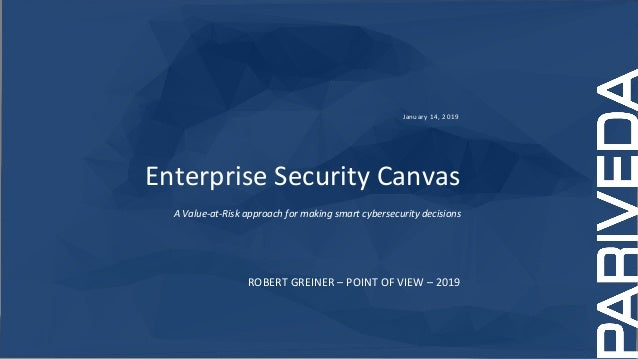 January 14, 2019 Enterprise Security Canvas A Value-at-Risk approach for making smart cybersecurity decisions ROBERT GREIN...