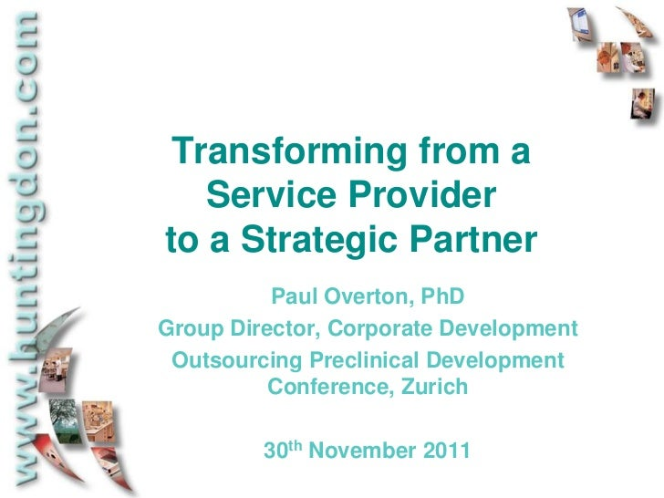 Transforming from a   Service Providerto a Strategic Partner          Paul Overton, PhDGroup Director, Corporate Developme...