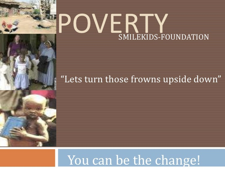 "Poverty<br />SMILEKIDS-FOUNDATION<br />""Lets turn those frowns upside down""<br />You can be the change!<br />"