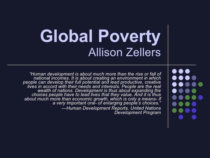 "Global Poverty  Allison Zellers "" Human development is about much more than the rise or fall of national incomes. It is ab..."