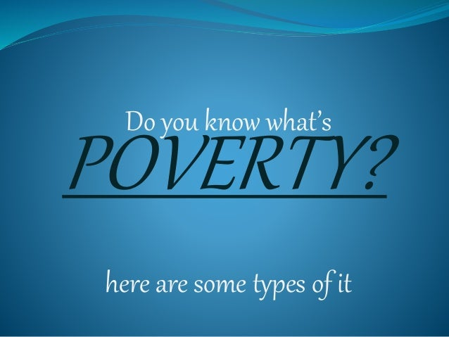 Do you know what's here are some types of it POVERTY?