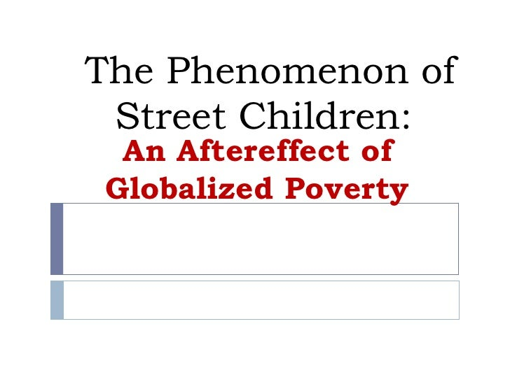 The Phenomenon of Street Children:  An Aftereffect of Globalized Poverty