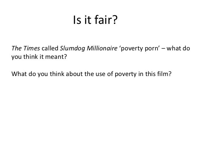 the use of poverty porn in slumdog Slumdog millionaire (2008) is another movie that involves exploitation of poverty porn the story is about an indian teen from mumbai who's bought up in the slums of india, he was accused of cheating on a tv show 'who wants to be a millionaire'.