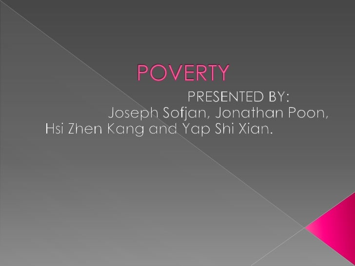    Poverty is the state of one who lacks a    certain amount of material possessions or    money.[1] Poverty is relative ...