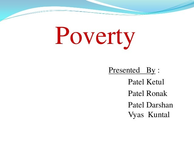 Poverty    Presented By :         Patel Ketul         Patel Ronak         Patel Darshan         Vyas Kuntal