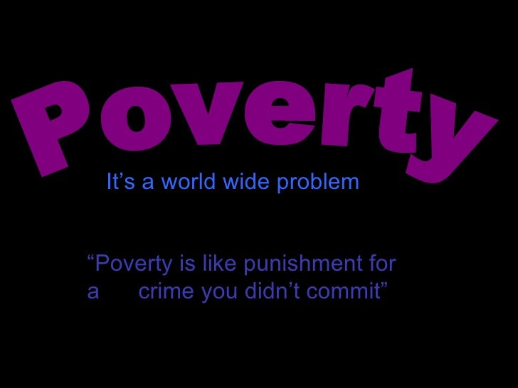 "Poverty "" Poverty is like punishment for a  crime you didn't commit"" It's a world wide problem"