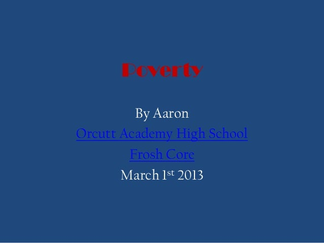 Poverty         By AaronOrcutt Academy High School        Frosh Core       March 1st 2013