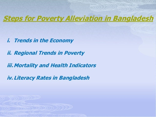 poverty alleviation in bangladesh The remarkable progress in poverty alleviation has been recognized by international institutions according to the world bank, bangladesh's poverty rate fell from 82% in 1972, to 185% in 2010, to 138% in 2016, as measured by the percentage of people living below the international extreme poverty line.