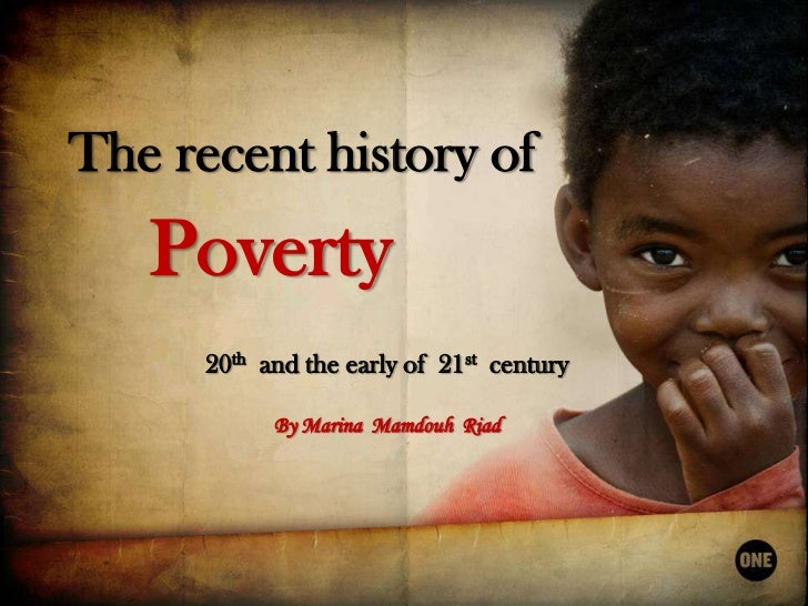 The recent history of<br />Poverty<br />20th and the early of  21stcentury<br />By Marina  Mamdouh  Riad<br />