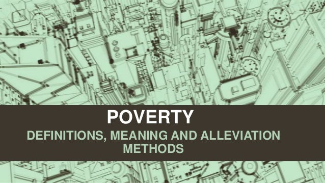POVERTY DEFINITIONS, MEANING AND ALLEVIATION METHODS