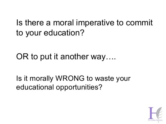 Is there a moral imperative to commit  to your education?  OR to put it another way….  Is it morally WRONG to waste your  ...