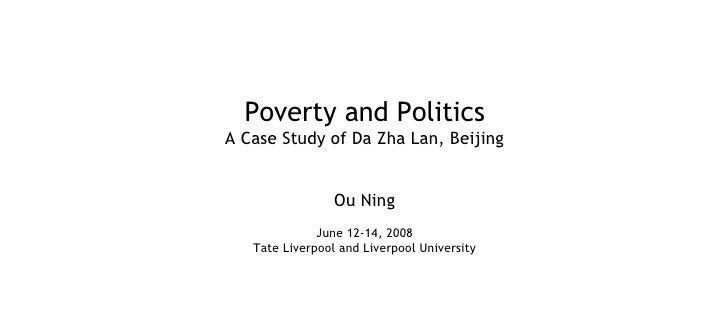 Poverty and Politics A Case Study of Da Zha Lan, Beijing Ou Ning June 12-14, 2008 Tate Liverpool and Liverpool University