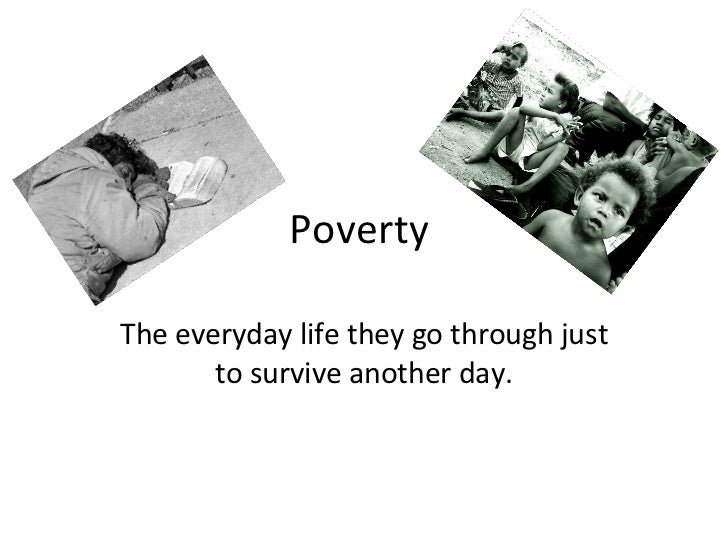 Poverty  The everyday life they go through just to survive another day.