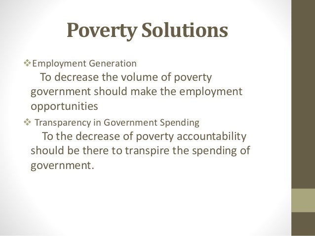essay on poverty solutions Essay topic: poverty: causes, effects and solutions poverty is a condition in which people do not have the means to afford basic human needs such as nutrition, health care, education,food, clothing and shelter.