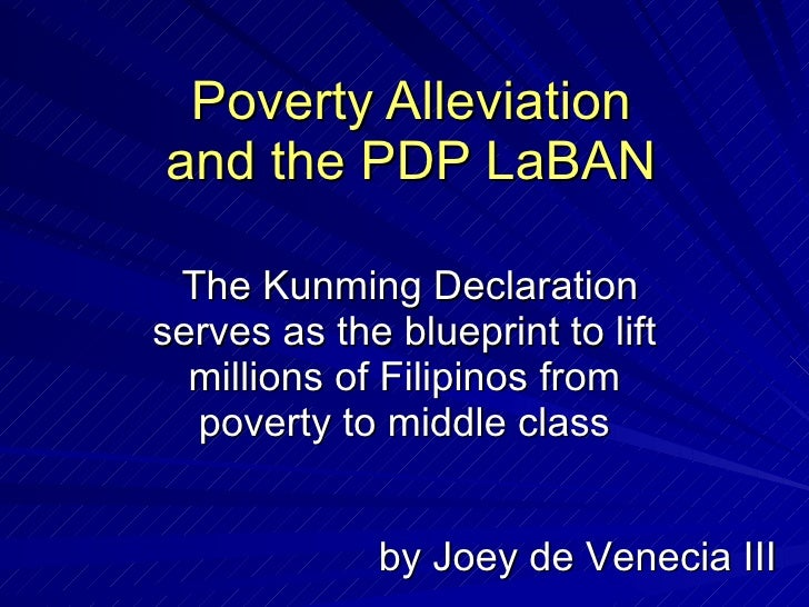 Poverty Alleviation and the PDP LaBAN The Kunming Declaration serves as the blueprint to lift millions of Filipinos from p...