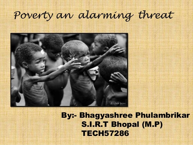 Poverty an alarming threat  By:- Bhagyashree Phulambrikar S.I.R.T Bhopal (M.P) TECH57286