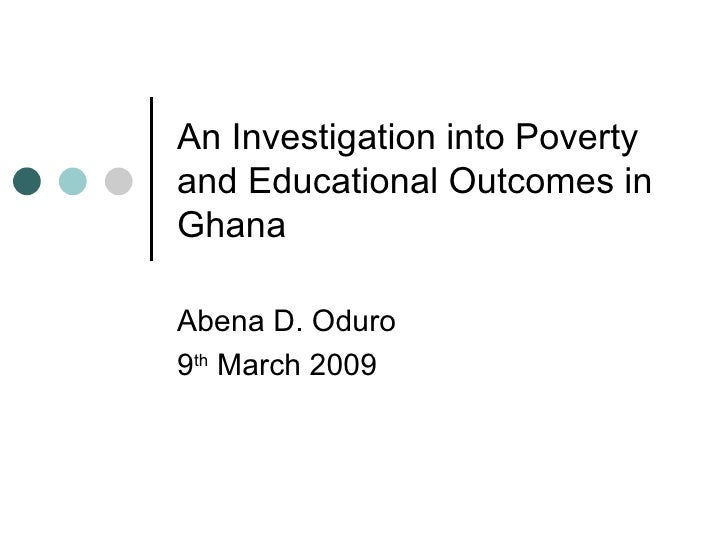 An Investigation into Poverty and Educational Outcomes in Ghana Abena D. Oduro 9 th  March 2009
