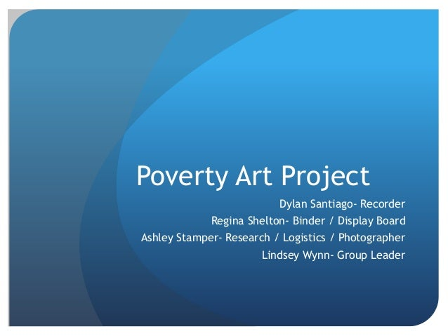 Poverty Art Project Dylan Santiago- Recorder Regina Shelton- Binder / Display Board Ashley Stamper- Research / Logistics /...