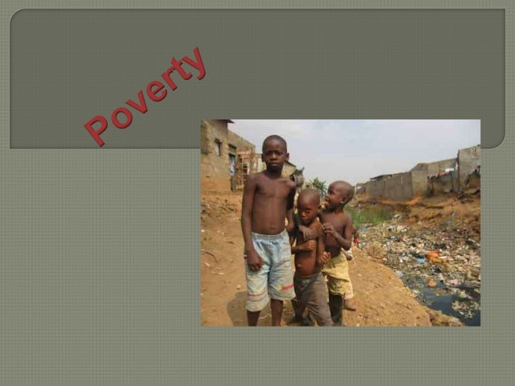 PovertyPoverty, a word we all will think about immediately when less developedcountries, or perhaps we call it : Third Wor...