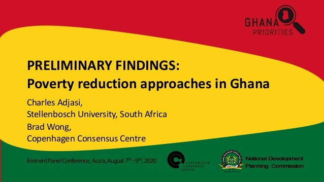 EminentPanelConference,Accra,August7th -9th,2020 PRELIMINARY FINDINGS: Poverty reduction approaches in Ghana Charles Adjas...