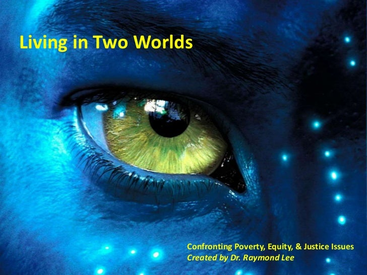 Living in Two Worlds                   Confronting Poverty, Equity, & Justice Issues                   Created by Dr. Raym...